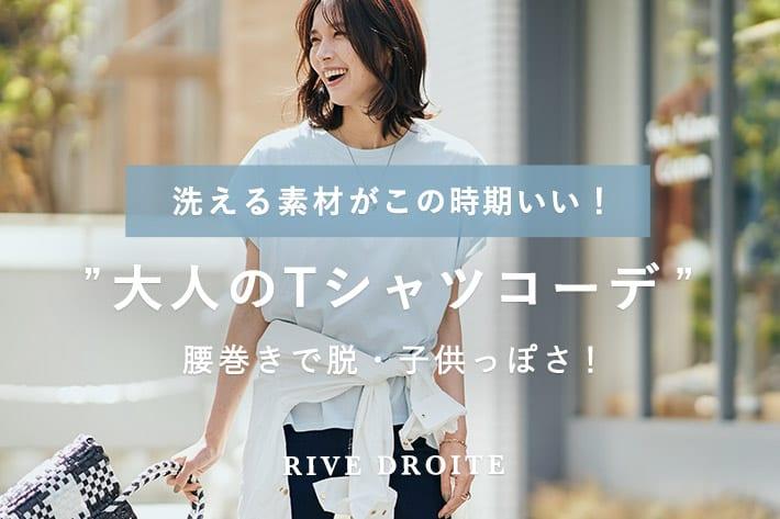 "RIVE DROITE ""大人のTシャツコーデ"" 洗える素材がこの時期いい!"