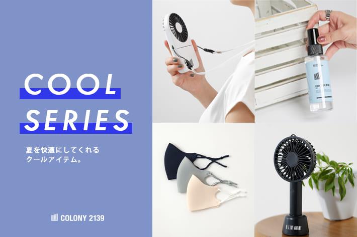 COLONY 2139 夏を快適にしてくれるクールアイテム。