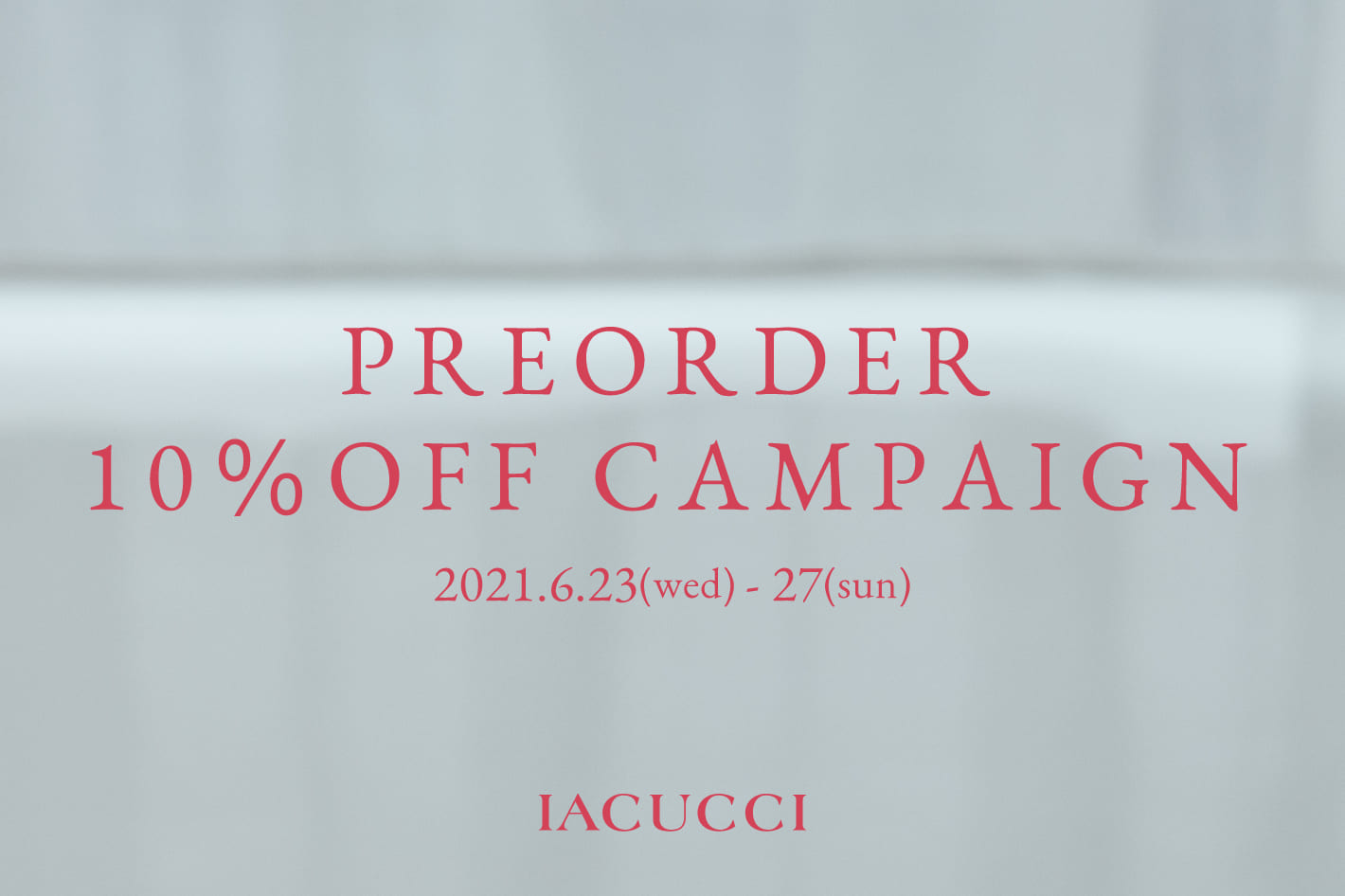 IACUCCI ≪5日間限定≫予約アイテム10%OFF COUPON