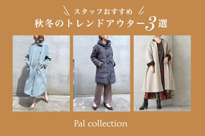 Pal collection 【スタッフおすすめ】秋冬のトレンドアウター3選!