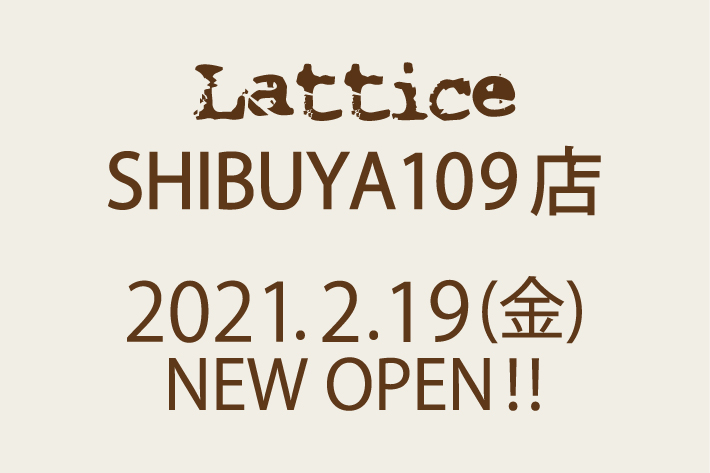 Lattice LatticeSHIBUYA109店 NEWOPEN!!