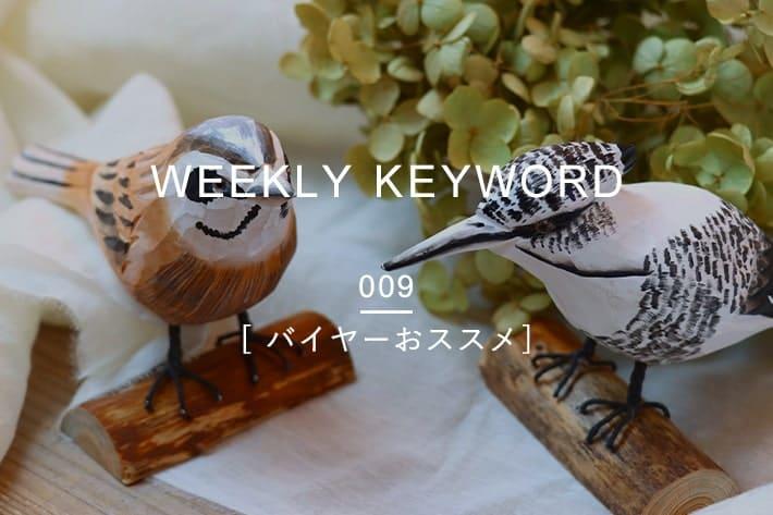 WEEKLY KEYWORD#009 [ バイヤーおススメ ]